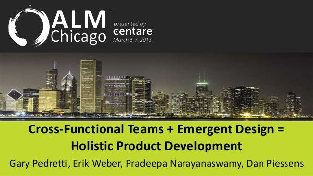 Cross-Functional Teams + Emergent Design =           Holistic Product DevelopmentGary Pedretti, Erik Weber, Pradeepa Naray...
