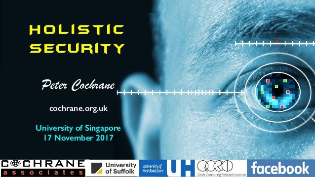 H o l ist i c Security Peter Cochrane cochrane.org.uk University of Singapore 17 November 2017