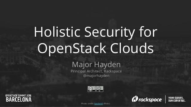 Holistic Security for OpenStack Clouds Major Hayden Principal Architect, Rackspace @majorhayden Photo credit: bastiend (Fl...