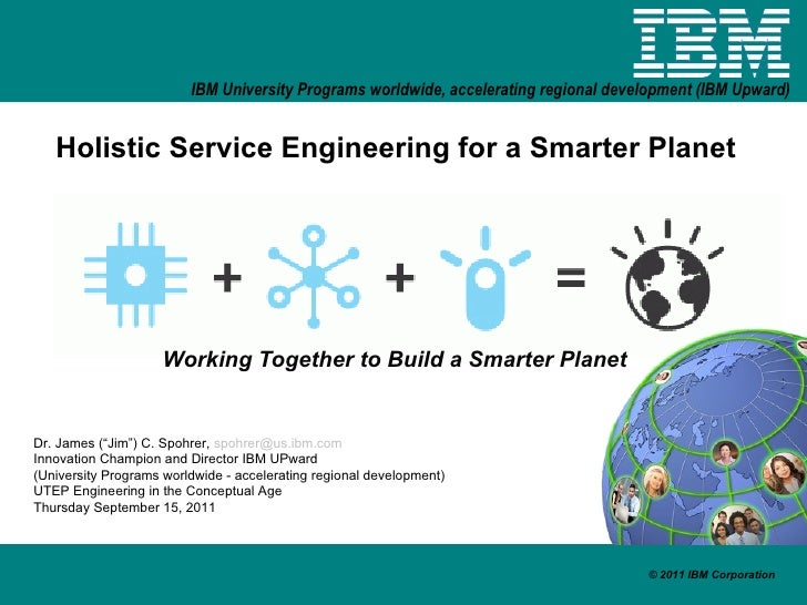 "Holistic Service Engineering for a Smarter Planet Working Together to Build a Smarter Planet Dr. James (""Jim"") C. Spohrer,..."