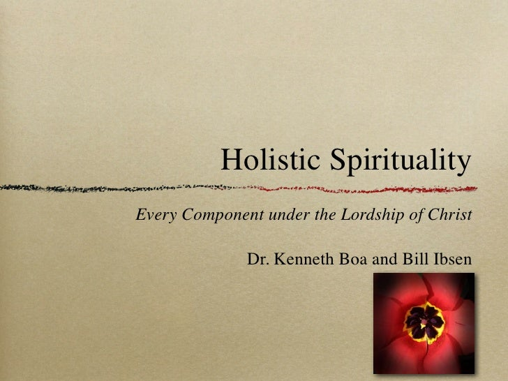 Holistic SpiritualityEvery Component under the Lordship of Christ              Dr. Kenneth Boa and Bill Ibsen