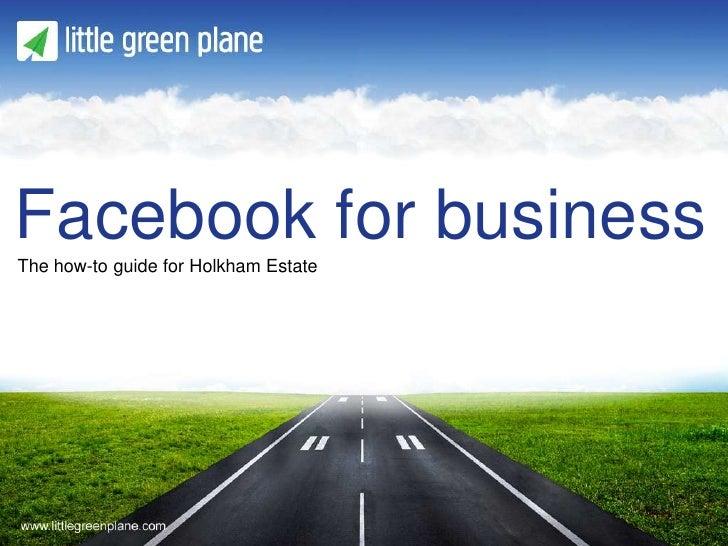 Facebook for businessThe how-to guide for Holkham Estate                             Presentation title