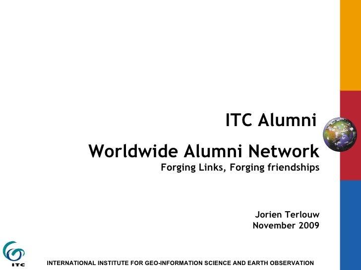 ITC Alumni   Worldwide Alumni Network Forging Links, Forging friendships Jorien Terlouw November 2009