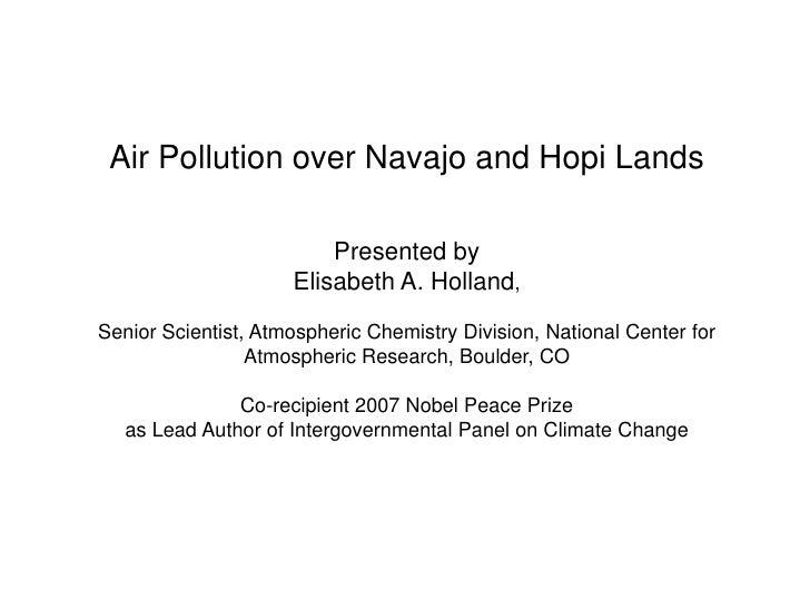 Air Pollution over Navajo and Hopi LandsPresented by Elisabeth A. Holland,Senior Scientist, Atmospheric Chemistry Division...