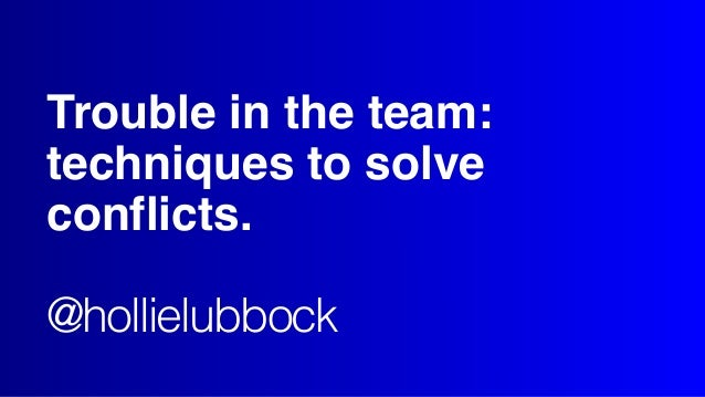 Trouble in the team: techniques to solve conflicts. @hollielubbock