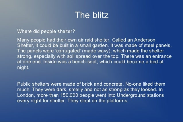 The blitzWhere did people shelter?Many people had their own air raid shelter. Called an AndersonShelter, it could be built...