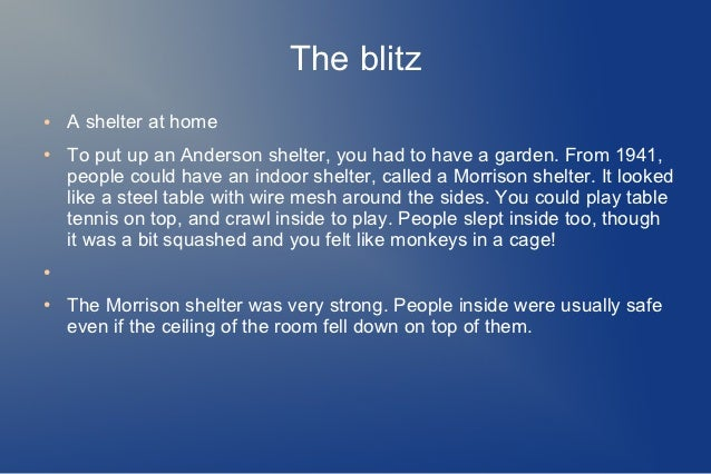The blitz●   A shelter at home●   To put up an Anderson shelter, you had to have a garden. From 1941,    people could have...