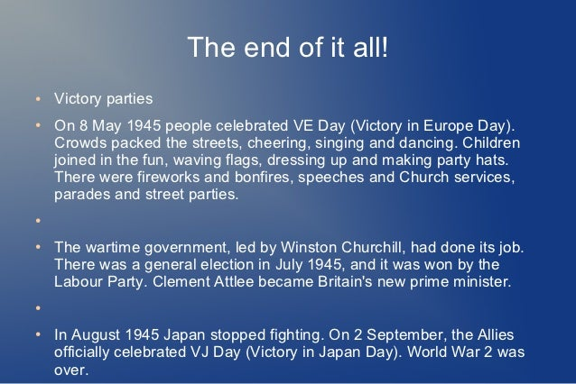 The end of it all!●   Victory parties●   On 8 May 1945 people celebrated VE Day (Victory in Europe Day).    Crowds packed ...
