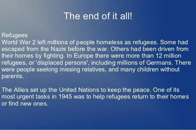 The end of it all!RefugeesWorld War 2 left millions of people homeless as refugees. Some hadescaped from the Nazis before ...