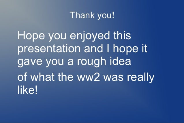 Thank you!Hope you enjoyed thispresentation and I hope itgave you a rough ideaof what the ww2 was reallylike!