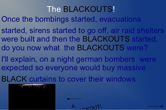The BLACKOUTS!Once the bombings started, evacuationsstarted, sirens started to go off, air raid shelterswere built and the...