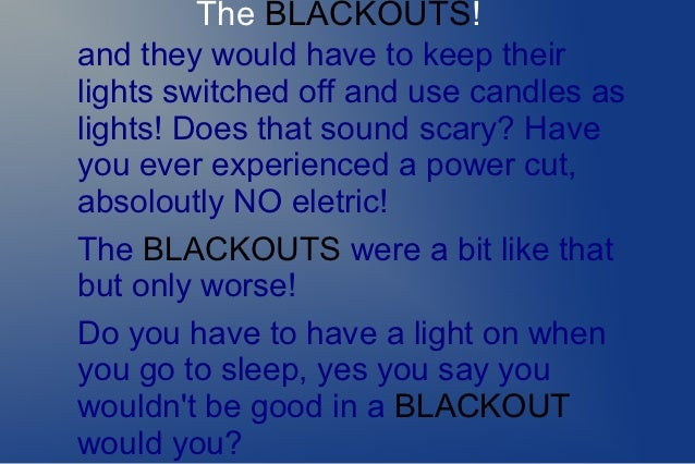 The BLACKOUTS!and they would have to keep theirlights switched off and use candles aslights! Does that sound scary? Haveyo...