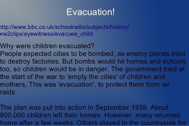 Evacuation!http://www.bbc.co.uk/schoolradio/subjects/history/ww2clips/eyewitness/evacuee_childWhy were children evacuated?...
