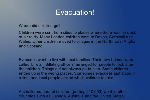 Evacuation!Where did children go?Children were sent from cities to places where there was less riskof air raids. Many Lond...