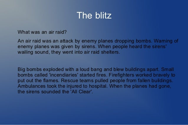 The blitzWhat was an air raid?An air raid was an attack by enemy planes dropping bombs. Warning ofenemy planes was given b...