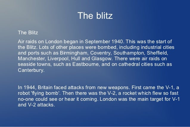 The blitzThe BlitzAir raids on London began in September 1940. This was the start ofthe Blitz. Lots of other places were b...