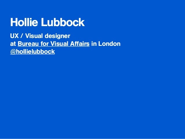 Hollie Lubbock  UX / Visual designer  at Bureau for Visual Affairs in London  @hollielubbock  !