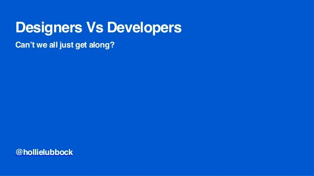 Designers Vs Developers Can't we all just get along? @hollielubbock