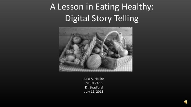 A Lesson in Eating Healthy: Digital Story Telling Julia A. Hollins MEDT 7466 Dr. Bradford July 15, 2013