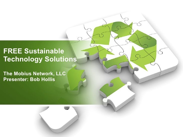 FREE Sustainable Technology Solutions The Mobius Network, LLC Presenter: Bob Hollis