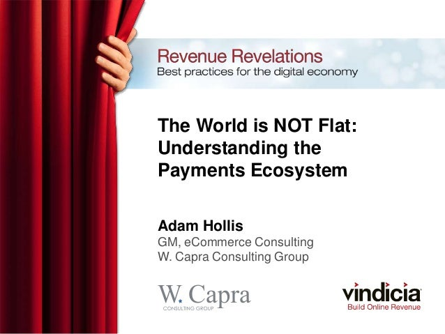 The World is NOT Flat:Understanding thePayments EcosystemAdam HollisGM, eCommerce ConsultingW. Capra Consulting Group