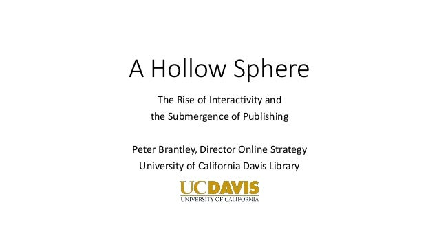 A Hollow Sphere The Rise of Interactivity and the Submergence of Publishing Peter Brantley, Director Online Strategy Unive...