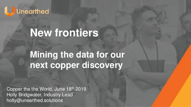 New frontiers Mining the data for our next copper discovery Copper the the World, June 18th 2019 Holly Bridgwater, Industr...