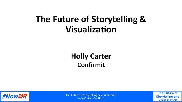 The	Future	of	Storytelling	&	Visualiza6on	 Holly	Carter,	Confirmit	 The Future of Storytelling and Visualisation 	 	 The	Fu...