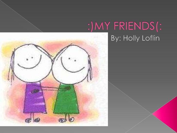 :)MY FRIENDS(:<br />By: Holly Loflin<br />