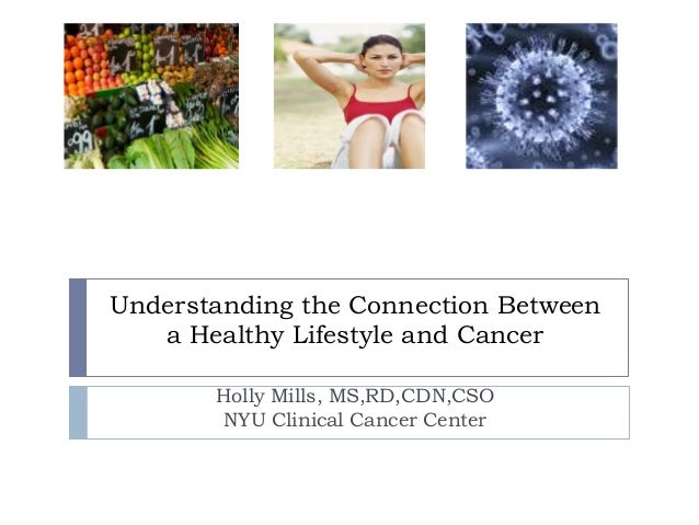 Understanding the Connection Between   a Healthy Lifestyle and Cancer       Holly Mills, MS,RD,CDN,CSO        NYU Clinical...