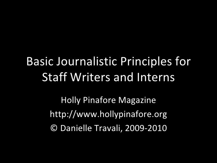 Basic Journalistic Principles for Staff Writers and Interns Holly Pinafore Magazine http://www.hollypinafore.org © Daniell...