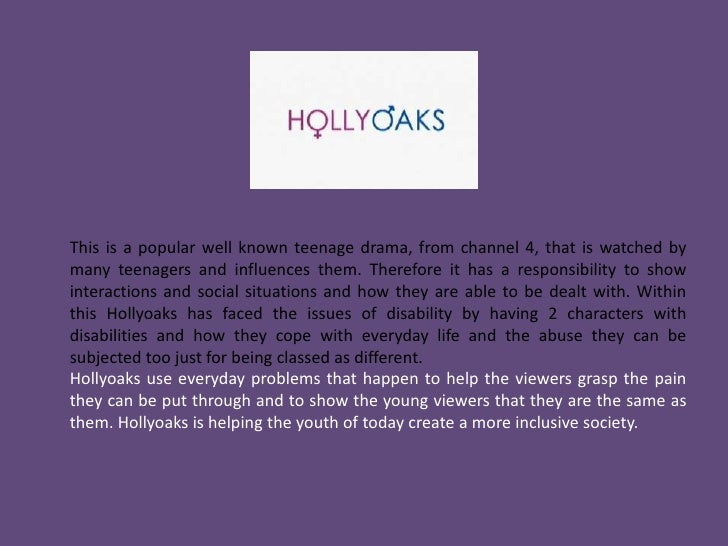 Hollyoaks – Channel 4<br />This is a popular well known teenage drama, from channel 4, that is watched by many teenagers a...