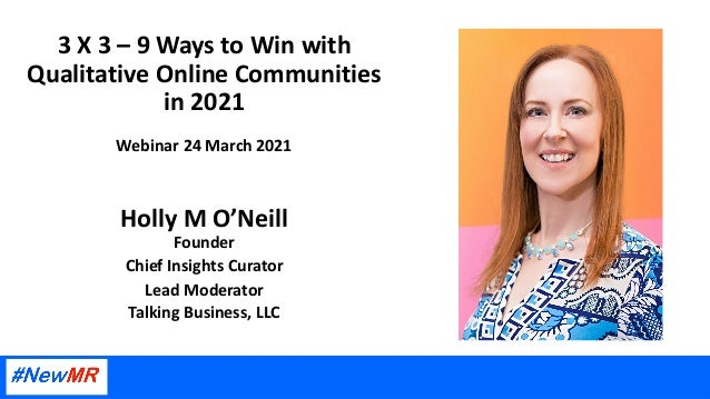 3 X 3 – 9 Ways to Win with Qualitative Online Communities in 2021 Webinar 24 March 2021 Holly M O'Neill Founder Chief Insi...
