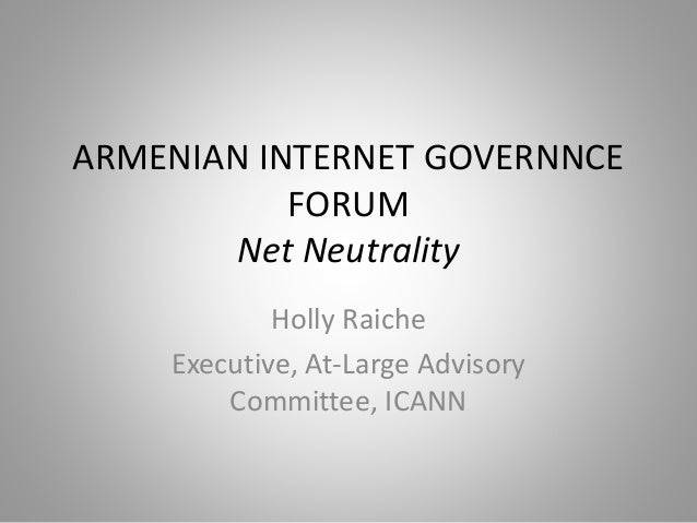 ARMENIAN INTERNET GOVERNNCE FORUM Net Neutrality Holly Raiche Executive, At-Large Advisory Committee, ICANN