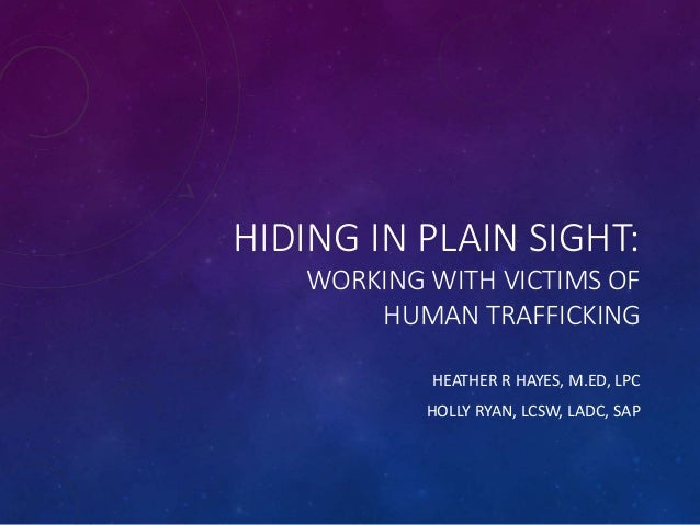 HIDING IN PLAIN SIGHT: WORKING WITH VICTIMS OF HUMAN TRAFFICKING HEATHER R HAYES, M.ED, LPC HOLLY RYAN, LCSW, LADC, SAP