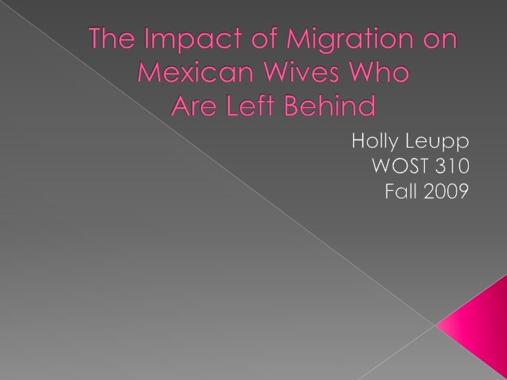 The Impact of Migration on Mexican Wives Who Are Left Behind<br />Holly Leupp<br />WOST 310<br />Fall 2009<br />