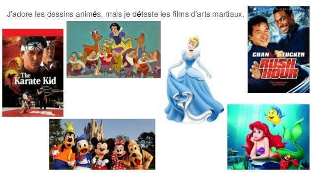 J'adore les dessins animés, mais je déteste les films d'arts martiaux.