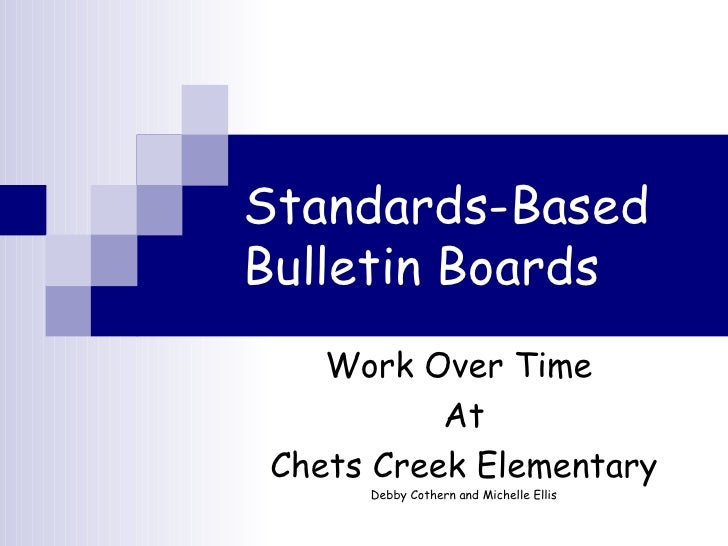 Standards-Based   Bulletin Boards Work Over Time  At Chets Creek Elementary Debby Cothern and Michelle Ellis