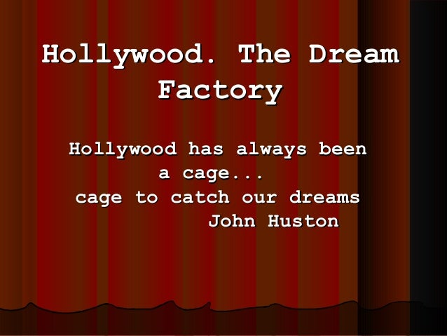 Hollywood. The Dream Factory Hollywood has always been a cage... cage to catch our dreams John Huston
