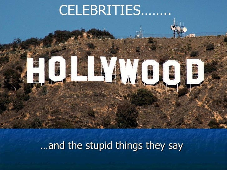 Hollywood Celebrities …and the stupid things they say CELEBRITIES……..
