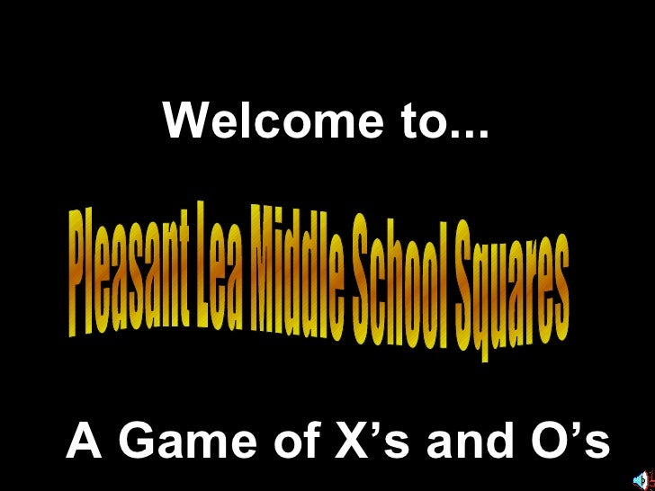 Pleasant Lea Middle School Squares Welcome to... A Game of X's and O's