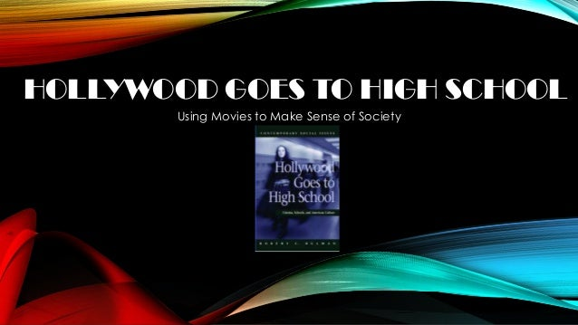 HOLLYWOOD GOES TO HIGH SCHOOL Using Movies to Make Sense of Society