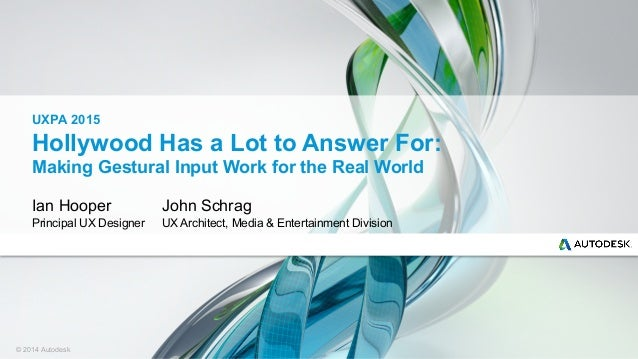 © 2014 Autodesk Hollywood Has a Lot to Answer For: Making Gestural Input Work for the Real World Ian Hooper Principal UX D...
