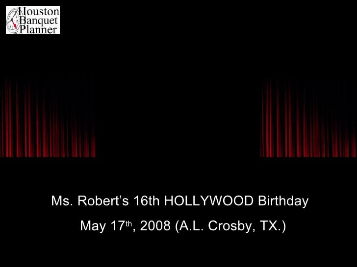 Ms. Robert's 16th HOLLYWOOD Birthday May 17 th , 2008 (A.L. Crosby, TX.)