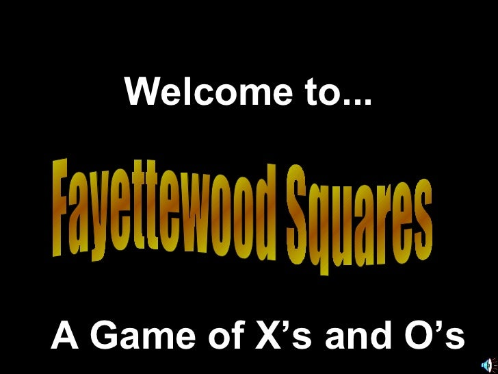 Fayettewood Squares Welcome to... A Game of X's and O's