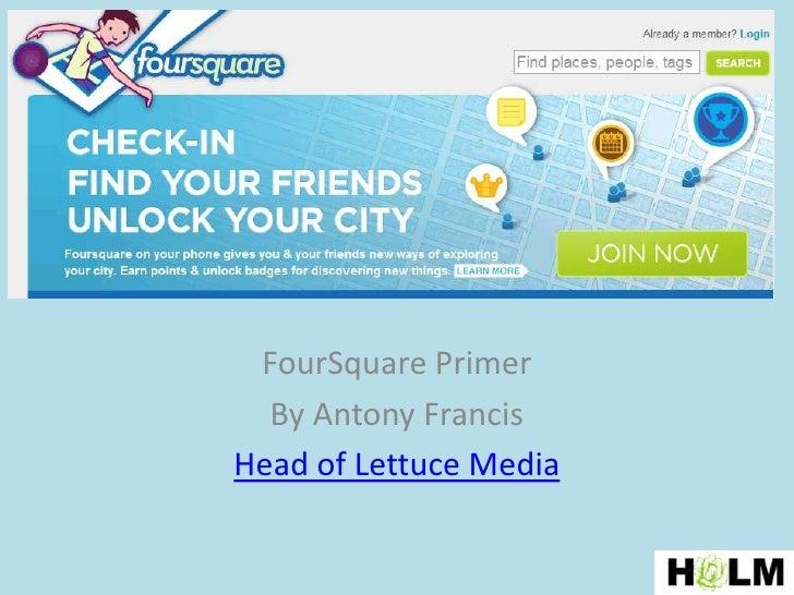 FourSquare Primer<br />By Antony Francis<br />Head of Lettuce Media<br />
