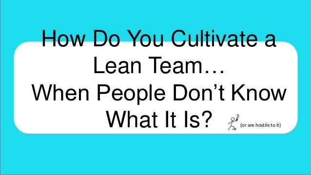 How Do You Cultivate a Lean Team… When People Don't Know What It Is? (or are hostile to it)