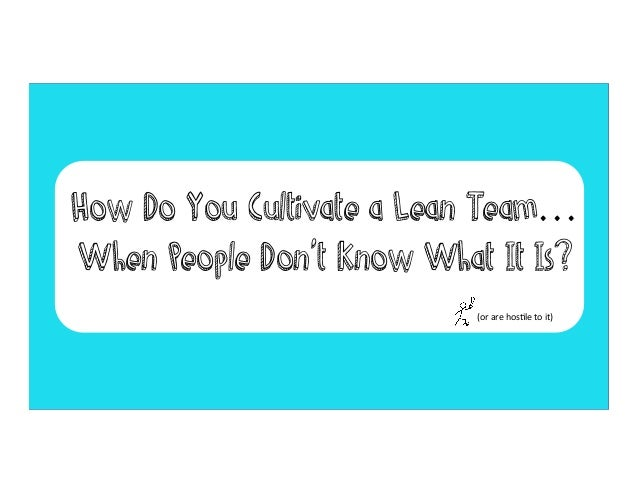 How Do You Cultivate a Lean Team… When People Don't Know What It Is? (or	   are	   hos)le	   to	   it)