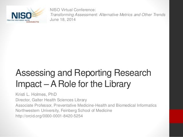 Assessing and Reporting Research Impact – A Role for the Library Kristi L. Holmes, PhD Director, Galter Health Sciences Li...