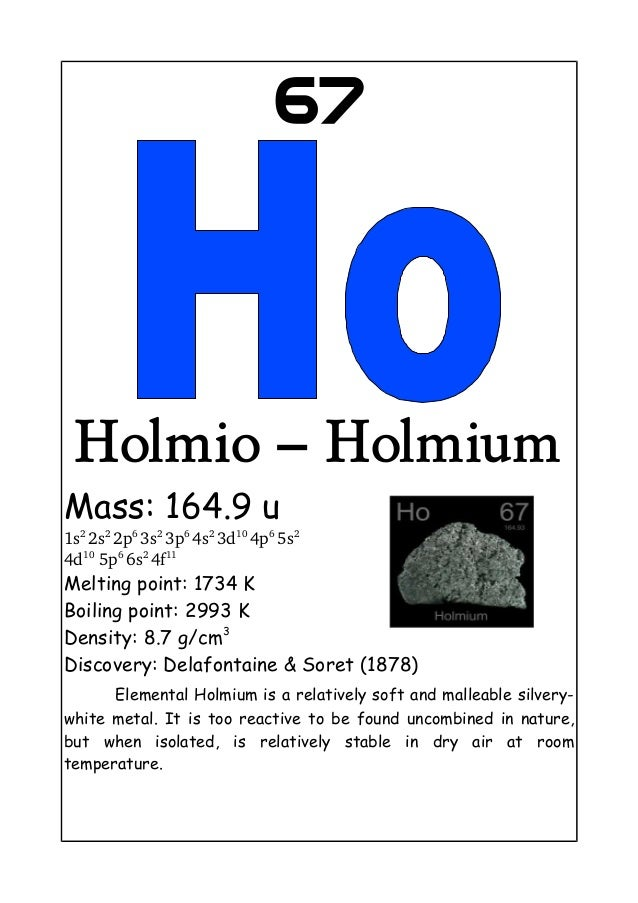 67Holmio – HolmiumMass: 164.9 u1s22s22p63s23p64s23d104p65s24d105p66s24f11Melting point: 1734 KBoiling point: 2...